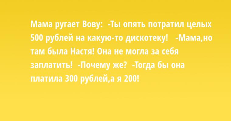 Мама ругает Вову:  -Ты опять потратил целых 500 рублей на какую-то дискотеку!   -Мама,но там была Настя! Она не могла за себя заплатить!  -Почему же?  -Тогда бы она платила 300 рублей,а я 200!