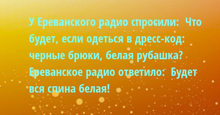 У Ереванского радио спросили:  - Что будет, если одеться в дресс-код: черные брюки, белая рубашка?  Ереванское радио ответило:  - Будет вся спина белая!