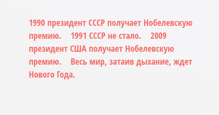 1990 — президент СССР получает Нобелевскую премию.    1991 — СССР не стало.    2009 — президент США получает Нобелевскую премию.    Весь мир, затаив дыхание, ждет Нового Года.