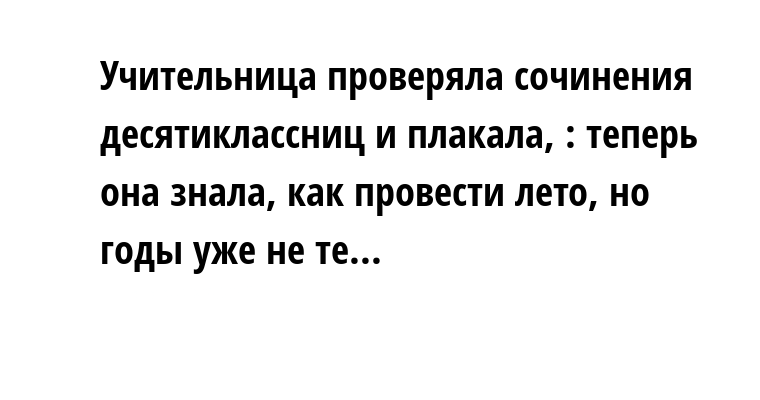 Учительница проверяла сочинения десятиклассниц и плакала, : теперь она знала, как провести лето, но годы уже не те...