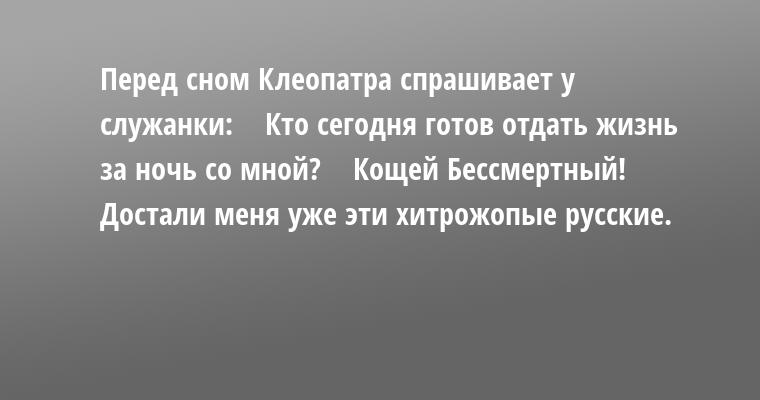 Перед сном Клеопатра спрашивает у служанки:    — Кто сегодня готов отдать жизнь за ночь со мной?    — Кощей Бессмертный!    — Достали меня уже эти хитрожопые русские.