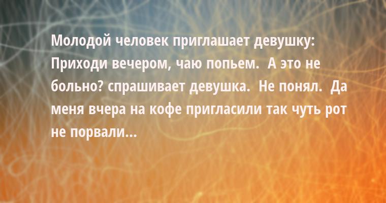 Молодой человек приглашает девушку:  — Приходи вечером, чаю попьем.  — А это не больно? — спрашивает девушка.  — Не понял.  — Да меня вчера на кофе пригласили — так чуть рот не порвали...