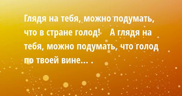 —  Глядя на тебя, можно подумать, что в стране голод!    — А глядя на тебя, можно подумать, что голод по твоей вине... .