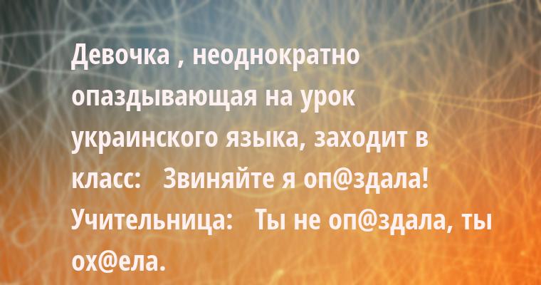 Девочка , неоднократно опаздывающая на урок украинского языка, заходит в класс:  —  Звиняйте я оп@здала! Учительница:  —  Ты не оп@здала, ты ох@ела.
