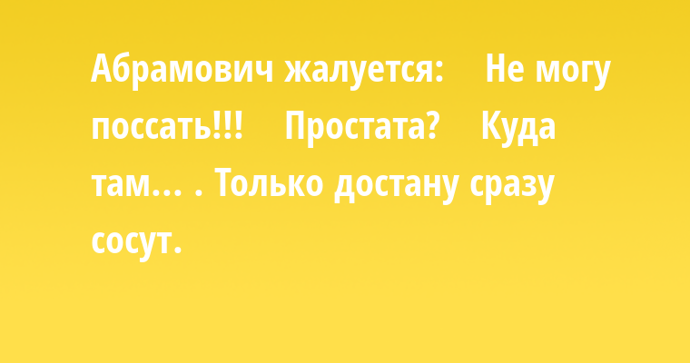 Абрамович жалуется:    — Не могу поссать!!!    — Простата?    — Куда там... . Только достану сразу сосут.
