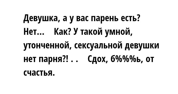 Девушка, а у вас парень есть?    — Нет...    — Как? У такой умной, утонченной, ceкcуальной девушки нет парня?! . .    — Сдох, б%%%ь, от счастья.