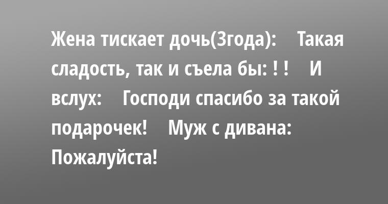 Жена тискает дочь(3года):    — Такая сладость, так и съела бы: ! !    И вслух:    — Господи спасибо за такой подарочек!    Муж с дивана:    — Пожалуйста!