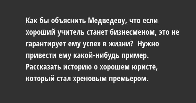- Как бы объяснить Медведеву, что если хороший учитель станет бизнесменом, это не гарантирует ему успех в жизни?  - Нужно привести ему какой-нибудь пример. Рассказать историю о хорошем юристе, который стал хреновым премьером.