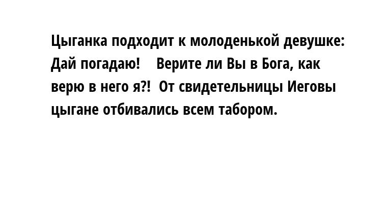 Цыганка подходит к молоденькой девушке:  —  Дай погадаю!   —  Верите ли Вы в Бога, как верю в него я?!  От свидетельницы Иеговы цыгане отбивались всем табором.