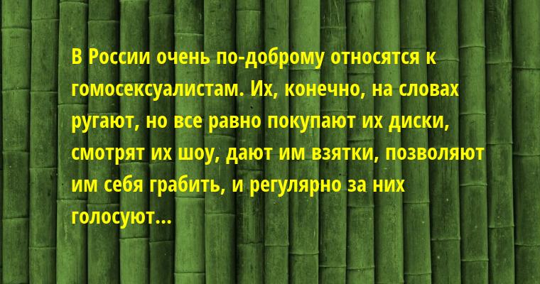 В России очень по-доброму относятся к гомоcекcуалистам. Их, конечно, на словах ругают, но все равно покупают их диски, смотрят их шоу, дают им взятки, позволяют им себя грабить, и регулярно за них голосуют...