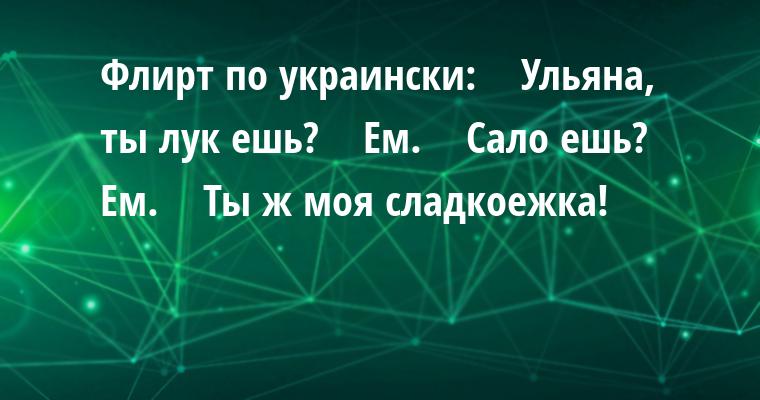 Флирт по украински:    — Ульяна, ты лук ешь?    — Ем.    — Сало ешь?    — Ем.    — Ты ж моя сладкоежка!
