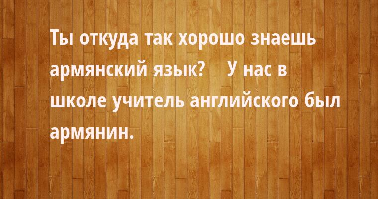 - Ты откуда так хорошо знаешь армянский язык?    - У нас в школе учитель английского был армянин.