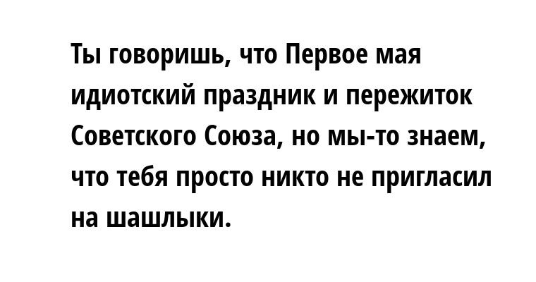 Ты говоришь, что Первое мая — идиотский праздник и пережиток Советского Союза, но мы-то знаем, что тебя просто никто не пригласил на шашлыки.