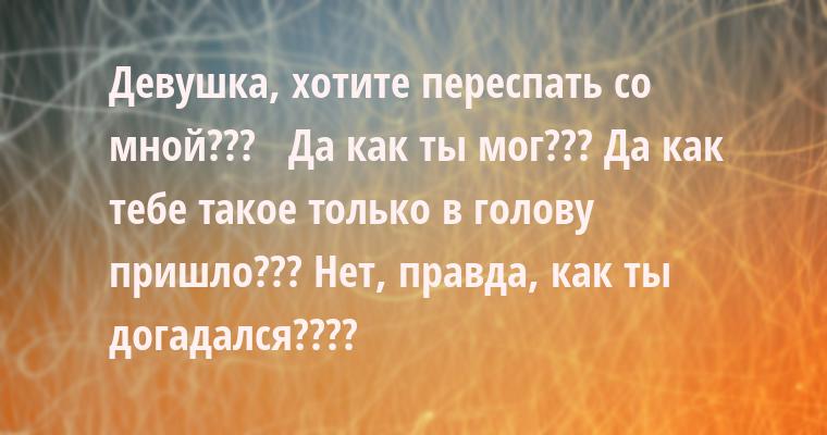 - Девушка, хотите переспать со мной???   - Да как ты мог??? Да как тебе такое только в голову пришло??? Нет, правда, как ты догадался????