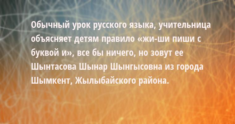 Обычный урок русского языка, учительница объясняет детям правило «жи-ши пиши с буквой и», все бы ничего, но зовут ее Шынтасова Шынар Шынгысовна из города Шымкент, Жылыбайского района.