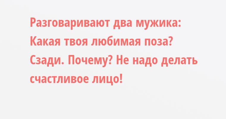 Разговаривают два мужика: — Какая твоя любимая поза? — Сзади. — Почему? — Не надо делать счастливое лицо!