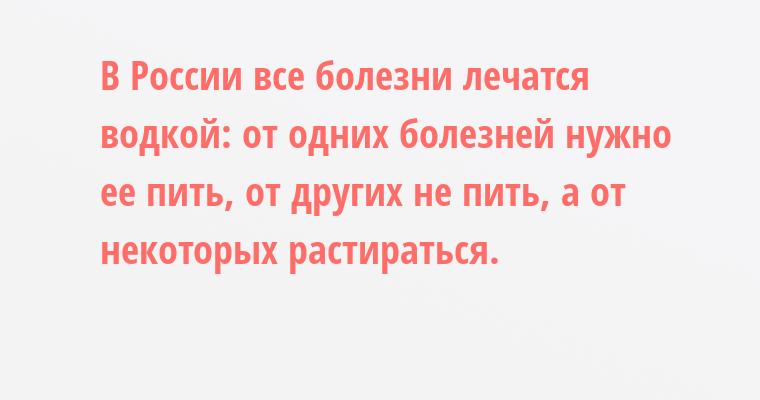 В России все болезни лечатся водкой: от одних болезней нужно ее пить, от других - не пить, а от некоторых - растираться.