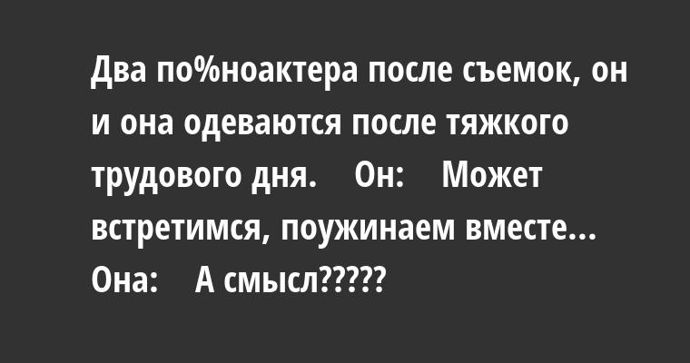 Два по%ноактера после съемок, он и она одеваются после тяжкого трудового дня.    Он:    — Может встретимся, поужинаем вместе...    Она:    — А смысл?????