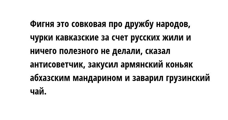 - Фигня это совковая про дружбу народов, чурки кавказские за счет русских жили и ничего полезного не делали, - сказал антисоветчик, закусил армянский коньяк абхазским мандарином и заварил грузинский чай.
