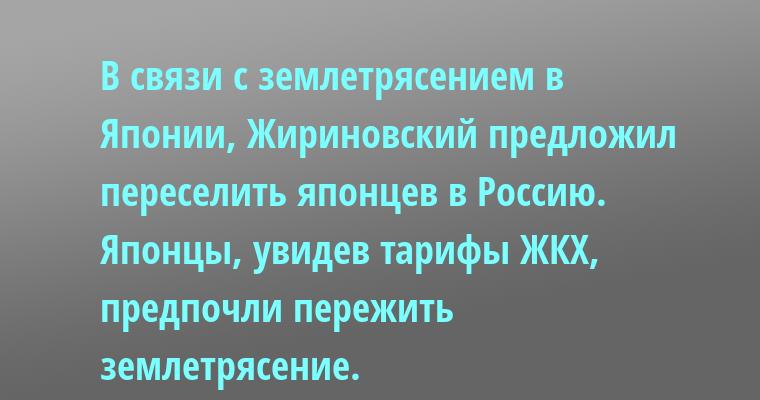 В связи с землетрясением в Японии, Жириновский предложил переселить японцев в Россию. Японцы, увидев тарифы ЖКХ, предпочли пережить землетрясение.