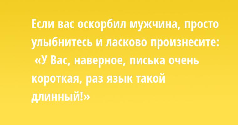 Если вас оскорбил мужчина, просто улыбнитесь и ласково произнесите:  «У Вас, наверное, писька очень короткая, раз язык такой длинный!»