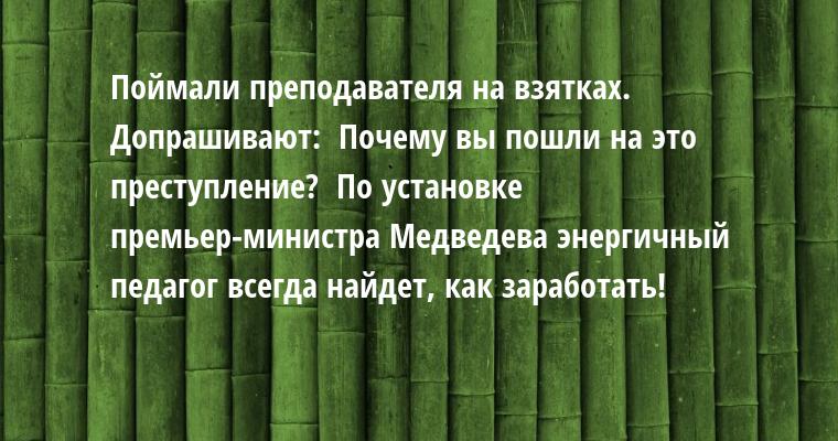 Поймали преподавателя на взятках. Допрашивают:  - Почему вы пошли на это преступление?  - По установке премьер-министра Медведева - энергичный педагог всегда найдет, как заработать!