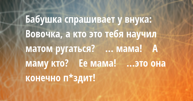 Бабушка спрашивает у внука:   - Вовочка, а кто это тебя научил матом ругаться?    - ... мама!    - А маму кто?    - Ее мама!    - ...это она конечно п*здит!