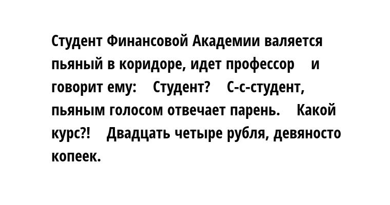 Студент Финансовой Академии валяется пьяный в коридоре, идет профессор    и говорит ему:    — Студент?    — С-с-студент, — пьяным голосом отвечает парень.    — Какой курс?!    — Двадцать четыре рубля, девяносто копеек.