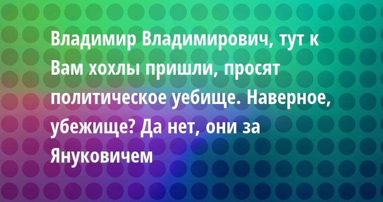 — Владимир Владимирович, тут к Вам хохлы пришли, просят политическое уебище. — Наверное, убежище? — Да нет, они за Януковичем