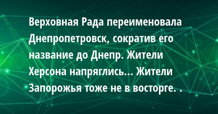 Верховная Рада переименовала Днепропетровск, сократив его название до Днепр. Жители Херсона напряглись... Жители Запорожья тоже не в восторге. .