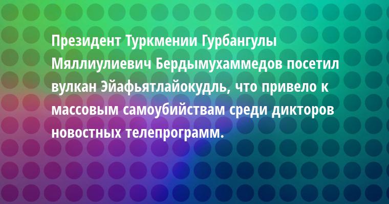 Президент Туркмении Гурбангулы    Мяллиулиевич Бердымухаммедов посетил вулкан Эйафьятлайокудль, что привело к массовым самоубийствам среди дикторов новостных телепрограмм.