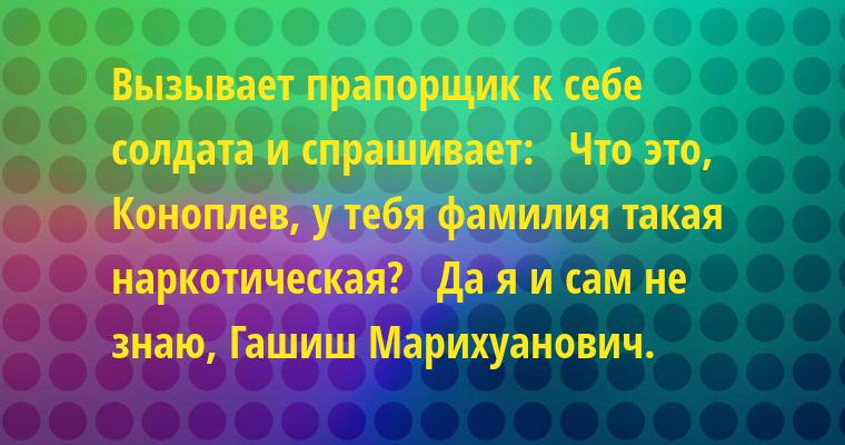 Вызывает прапорщик к себе солдата и спрашивает:   - Что это, Коноплев, у тебя фамилия такая наркотическая?   - Да я и сам не знаю, Гашиш Марихуанович.