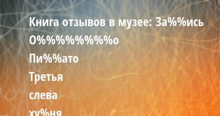 Книга отзывов в музее: — За%%ись — О%%%%%%%%о — Пи%%ато — Третья слева ху%ня вызвала непередаваемые эмоции