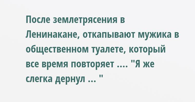После землетрясения в Ленинакане, откапывают мужика в общественном туалете, который все время повторяет ....