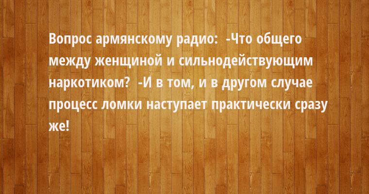 Вопрос армянскому радио:  -Что общего между женщиной и сильнодействующим наркотиком?  -И в том, и в другом случае процесс ломки наступает практически сразу же!