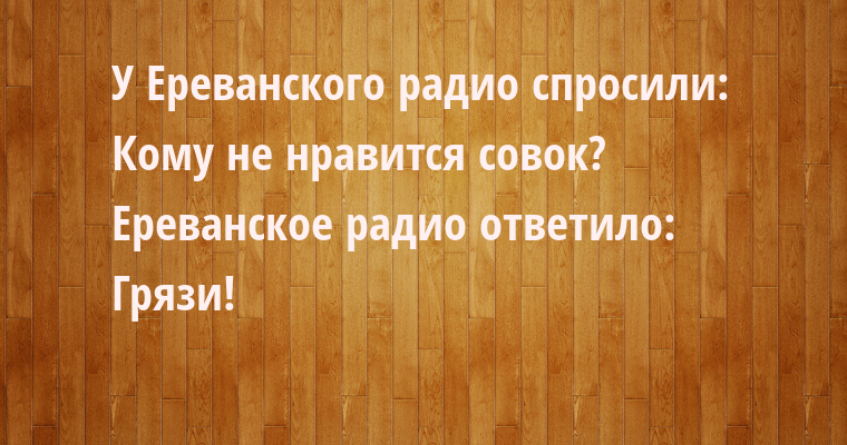 У Ереванского радио спросили:  - Кому не нравится совок?  Ереванское радио ответило:  - Грязи!