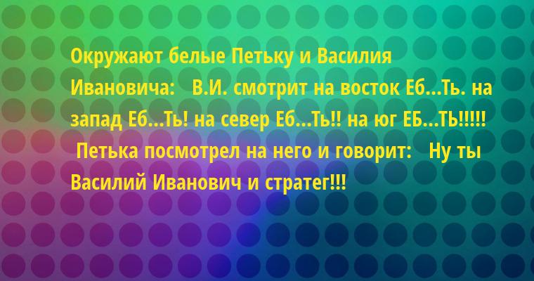 Окружают белые Петьку и Василия Ивановича:   В.И. смотрит на восток — Еб...Ть. на запад — Еб...Ть! на север — Еб...Ть!! на юг — ЕБ...ТЬ!!!!!   Петька посмотрел на него и говорит:   Ну ты Василий Иванович и стратег!!!