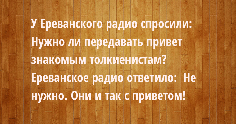 У Ереванского радио спросили:  - Нужно ли передавать привет знакомым толкиенистам?  Ереванское радио ответило:  - Не нужно. Они и так с приветом!