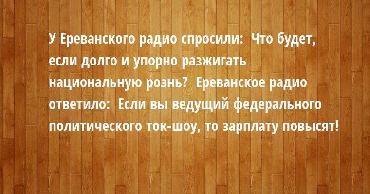 У Ереванского радио спросили:  - Что будет, если долго и упорно разжигать национальную рознь?  Ереванское радио ответило:  - Если вы ведущий федерального политического ток-шоу, то зарплату повысят!