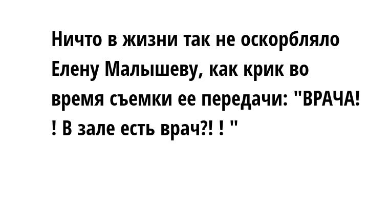 Ничто в жизни так не оскорбляло Елену Малышеву, как крик во время съемки ее передачи: