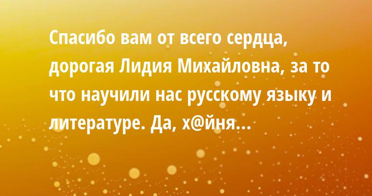 —  Спасибо вам от всего сердца, дорогая Лидия Михайловна, за то что научили нас русскому языку и литературе. — Да, х@йня...