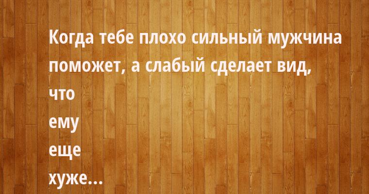—  Когда тебе плохо — сильный мужчина поможет, а слабый сделает вид, что ему еще хуже...    — Петрович, хорош п@здеть, а то так пианино не дотащим!