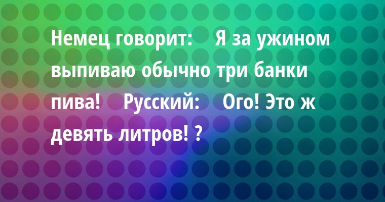 Немец говорит:    — Я за ужином выпиваю обычно три банки пива!    Русский:    — Ого! Это ж девять литров! ?