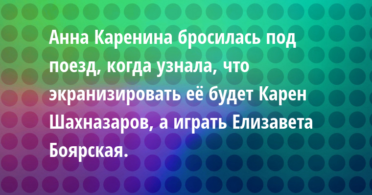 Анна Каренина бросилась под поезд, когда узнала, что экранизировать её будет Карен Шахназаров, а играть Елизавета Боярская.