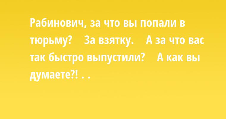 —  Рабинович, за что вы попали в тюрьму?    — За взятку.    — А за что вас так быстро выпустили?    — А как вы думаете?! . .