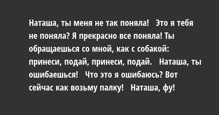 —  Наташа, ты меня не так поняла!   — Это я тебя не поняла? Я прекрасно все поняла! Ты обращаешься со мной, как с собакой: принеси, подай, принеси, подай.   — Наташа, ты ошибаешься!   — Что это я ошибаюсь? Вот сейчас как возьму палку!   — Наташа, фу!