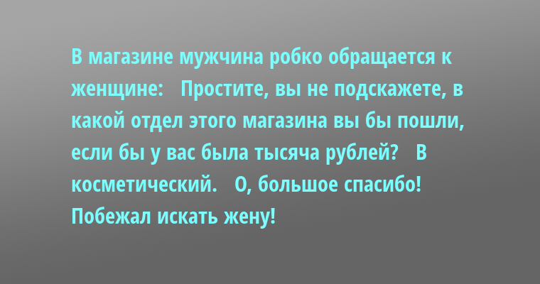 В магазине мужчина робко обращается к женщине:   — Простите, вы не подскажете, в какой отдел этого магазина вы бы пошли, если бы у вас была тысяча рублей?   — В косметический.   — О, большое спасибо! Побежал искать жену!