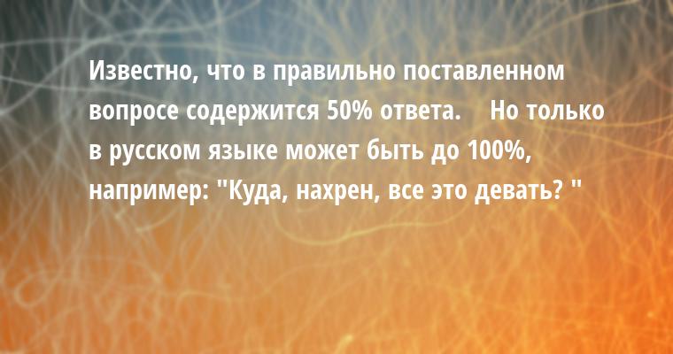 Известно, что в правильно поставленном вопросе содержится 50% ответа.    Но только в русском языке может быть до 100%, например: