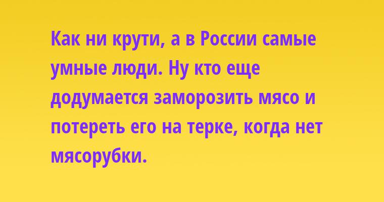 Как ни крути, а в России самые умные люди. Ну кто еще додумается заморозить мясо и потереть его на терке, когда нет мясорубки.