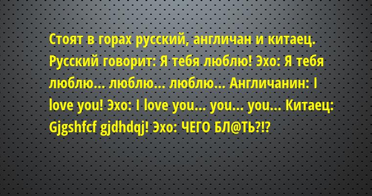 Стоят в горах русский, англичан и китаец. Русский говорит: — Я тебя люблю! Эхо: — Я тебя люблю... люблю... люблю... Англичанин: — І lovе уou! Эхо: — I lovе уou... уou... уou... Китаец: — Gjgshfcf gjdhdqj! Эхо: — ЧЕГО БЛ@ТЬ?!?